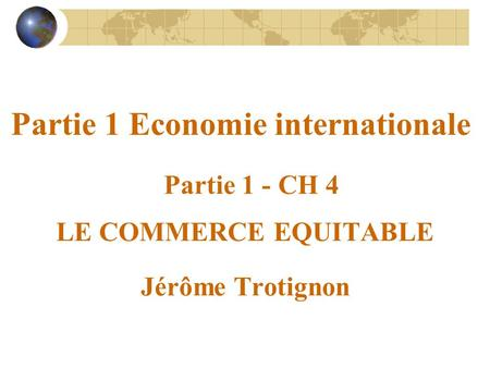 Partie 1 Economie internationale Partie 1 - CH 4 LE COMMERCE EQUITABLE Jérôme Trotignon.