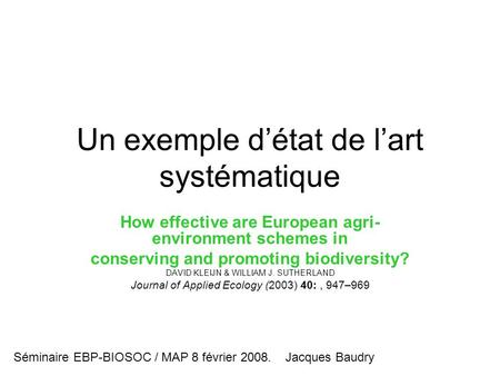 Un exemple d'état de l'art systématique How effective are European agri- environment schemes in conserving and promoting biodiversity? DAVID KLEIJN & WILLIAM.