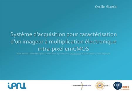 Cyrille Guérin Système d'acquisition pour caractérisation d'un imageur à multiplication électronique intra-pixel emCMOS Remi Barbier, Timothée Brugière,