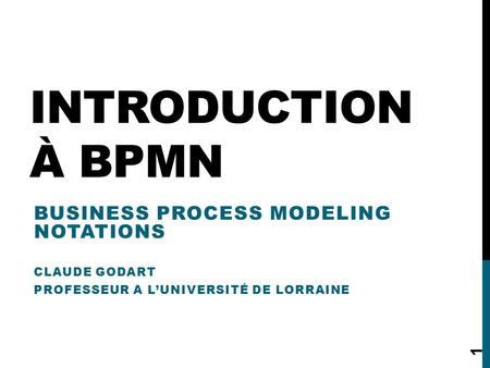 INTRODUCTION À BPMN BUSINESS PROCESS MODELING NOTATIONS CLAUDE GODART PROFESSEUR A L'UNIVERSITÉ DE LORRAINE 1.