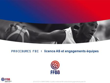 2014-07-07 4-TERRITOIRES - CLUBS procédures FBI licence AS et engagements équipes Vfin PROCEDURES FBI : licence AS et engagements équipes.
