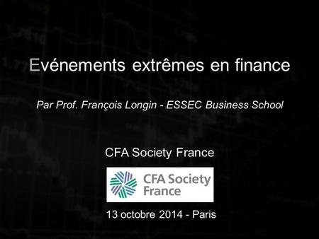 Evénements extrêmes en finance Par Prof. François Longin - ESSEC Business School CFA Society France 13 octobre 2014 - Paris.