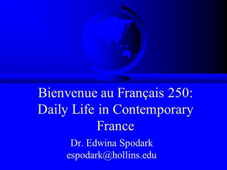 Bienvenue au Français 250: Daily Life in Contemporary France Dr. Edwina Spodark