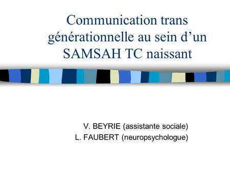 Communication trans générationnelle au sein d'un SAMSAH TC naissant V. BEYRIE (assistante sociale) L. FAUBERT (neuropsychologue)