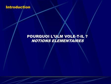 POURQUOI L'ULM VOLE-T-IL ? NOTIONS ELEMENTAIRES Introduction.