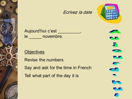 Objectives Revise the numbers Say and ask for the time in French Tell what part of the day it is Ecrivez la date Aujourd'hui c'est _________, le _____.