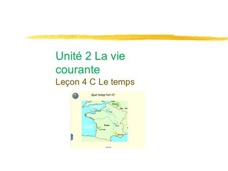 Unité 2 La vie courante Leçon 4 C Le temps. Thème et Objectifs ●Everyday life in France ●In this unit, you will learn how to get along in France. ●You.