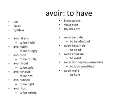 Avoir: to have J'ai Tu as Il/elle a avoir # ans – to be # old avoir faim – to be hungry avoir soif – to be thirsty avoir froid – to be cold avoir chaud.