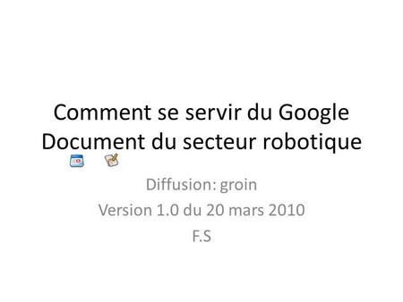 Comment se servir du Google Document du secteur robotique Diffusion: groin Version 1.0 du 20 mars 2010 F.S.