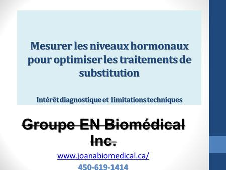 Mesurer les niveaux hormonaux pour optimiser les traitements de substitution Intérêt diagnostique et limitations techniques Groupe EN Biomédical Inc. www.joanabiomedical.ca/450-619-1414.