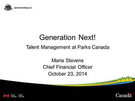 Generation Next! Talent Management at Parks Canada Maria Stevens Chief Financial Officer October 23, 2014.