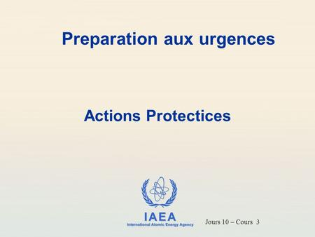 IAEA International Atomic Energy Agency Preparation aux urgences Actions Protectices Jours 10 – Cours 3.