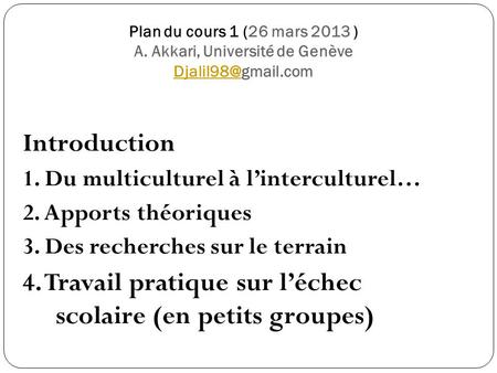 Plan du cours 1 (26 mars 2013 ) A. Akkari, Université de Genève  Introduction 1. Du multiculturel à l'interculturel… 2. Apports.