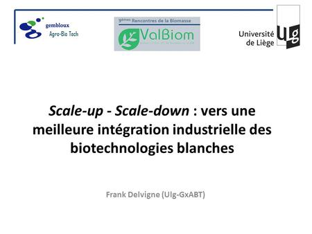 Scale-up - Scale-down : vers une meilleure intégration industrielle des biotechnologies blanches Frank Delvigne (Ulg-GxABT) Agro-Bio Tech.