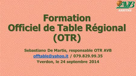 Formation Officiel de Table Régional (OTR) Sebastiano De Martis, responsable OTR AVB / 079.829.99.35 Yverdon, le 24.