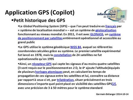 Application GPS (Copilot) Germain Bélanger 2014-10-14  Petit historique des GPS  Le Global Positioning System (GPS) – que l'on peut traduire en français.