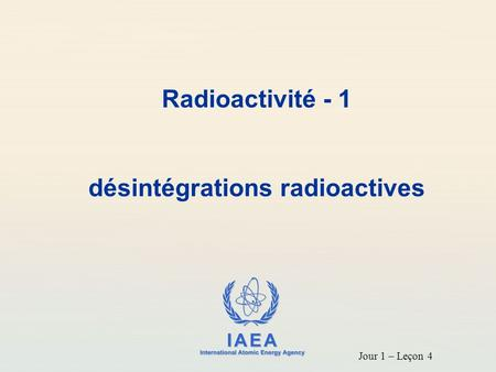 IAEA International Atomic Energy Agency Radioactivité - 1 désintégrations radioactives Jour 1 – Leçon 4.