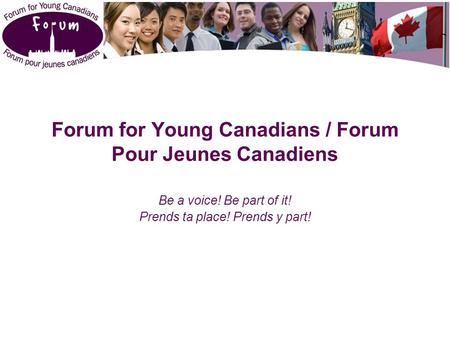Forum for Young Canadians / Forum Pour Jeunes Canadiens Be a voice! Be part of it! Prends ta place! Prends y part!