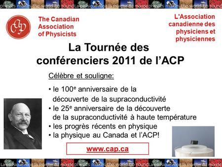 The Canadian Association of Physicists L'Association canadienne des physiciens et physiciennes La Tournée des conférenciers 2011 de l'ACP Célèbre et souligne: