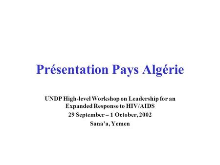 Présentation Pays Algérie UNDP High-level Workshop on Leadership for an Expanded Response to HIV/AIDS 29 September – 1 October, 2002 Sana'a, Yemen.