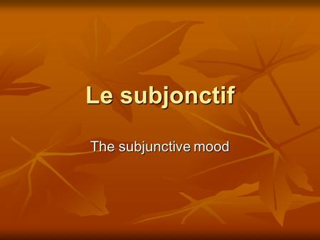 Le subjonctif The subjunctive mood Moods There are 3 moods in language There are 3 moods in language INDICATIVE: This is used to state facts where there.
