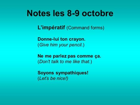 Notes les 8-9 octobre L'impératif (Command forms) Donne-lui ton crayon. (Give him your pencil.) Ne me parlez pas comme ça. (Don't talk to me like that.)