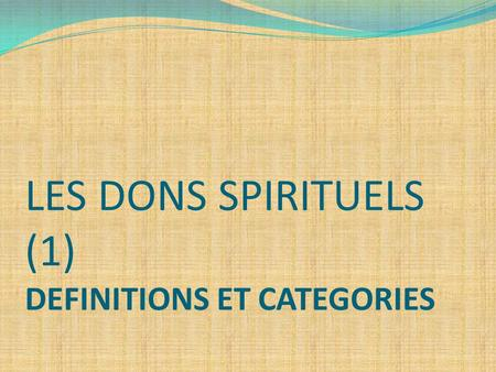 LES DONS SPIRITUELS (1) DEFINITIONS ET CATEGORIES.