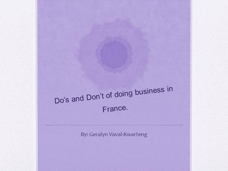 Do's and Don't of doing business in France. By: Geralyn Vaval-Kwarteng.