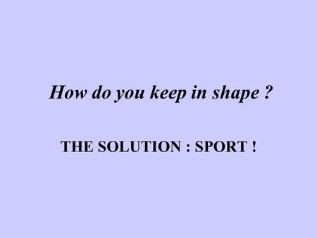 How do you keep in shape ? THE SOLUTION : SPORT !.