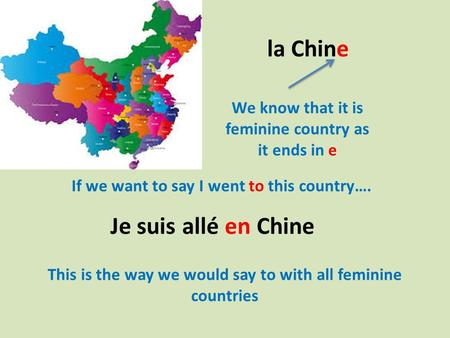 La Chine We know that it is feminine country as it ends in e If we want to say I went to this country…. Je suis allé en Chine This is the way we would.