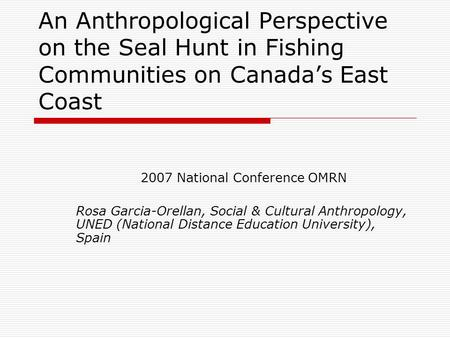 An Anthropological Perspective on the Seal Hunt in Fishing Communities on Canada's East Coast 2007 National Conference OMRN Rosa Garcia-Orellan, Social.