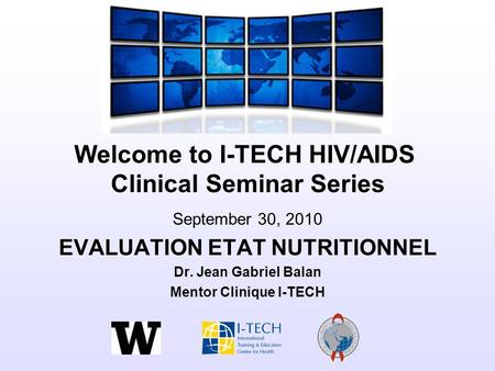 Welcome to I-TECH HIV/AIDS Clinical Seminar Series September 30, 2010 EVALUATION ETAT NUTRITIONNEL Dr. Jean Gabriel Balan Mentor Clinique I-TECH.