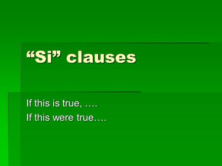 """Si"" clauses If this is true, …. If this were true…."