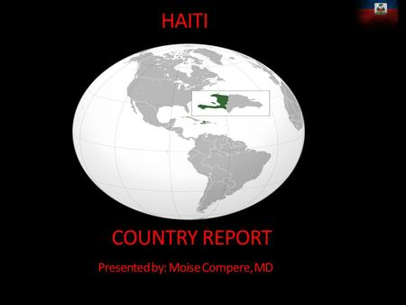 HAITI COUNTRY REPORT Presented by: Moise Compere, MD.
