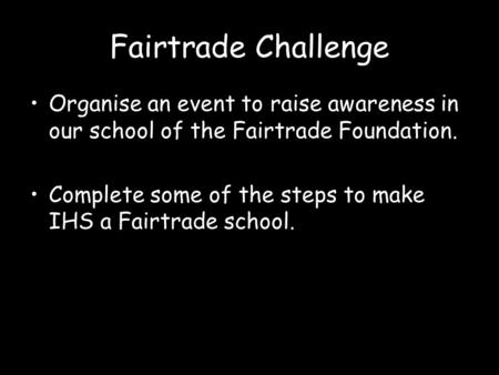 Fairtrade Challenge Organise an event to raise awareness in our school of the Fairtrade Foundation. Complete some of the steps to make IHS a Fairtrade.