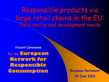 Responsible products via large retail chains in the EU: field reality and development needs Vincent Commenne For the European Network for Responsible.