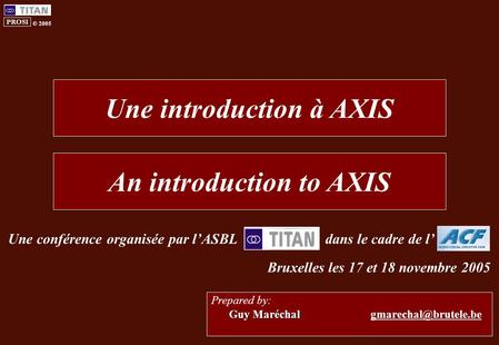 PROSI © 2005 Guy Maréchal Prepared by: Guy Maréchal Une introduction à AXIS An introduction to AXIS Une conférence organisée par l'ASBLdans.