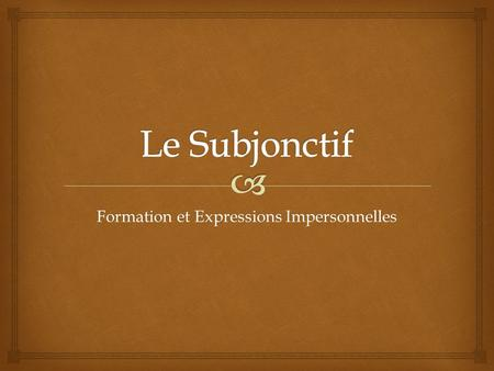 Formation et Expressions Impersonnelles.   Le subjonctif is a verb form that must be used after certain expressions of  necessity  doubt  uncertainty.