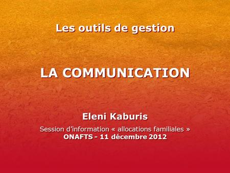 LA COMMUNICATION Eleni Kaburis Session d'information « allocations familiales » ONAFTS - 11 décembre 2012 Eleni Kaburis Session d'information « allocations.