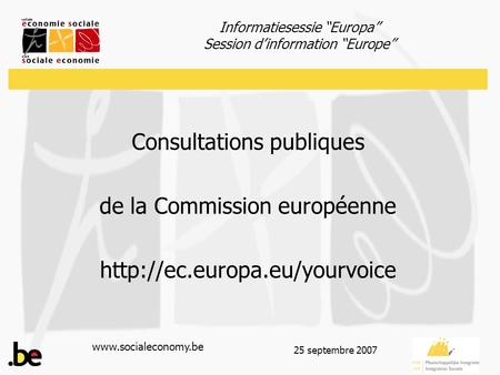 "Informatiesessie ""Europa"" Session d'information ""Europe""  25 septembre 2007 Consultations publiques de la Commission européenne"