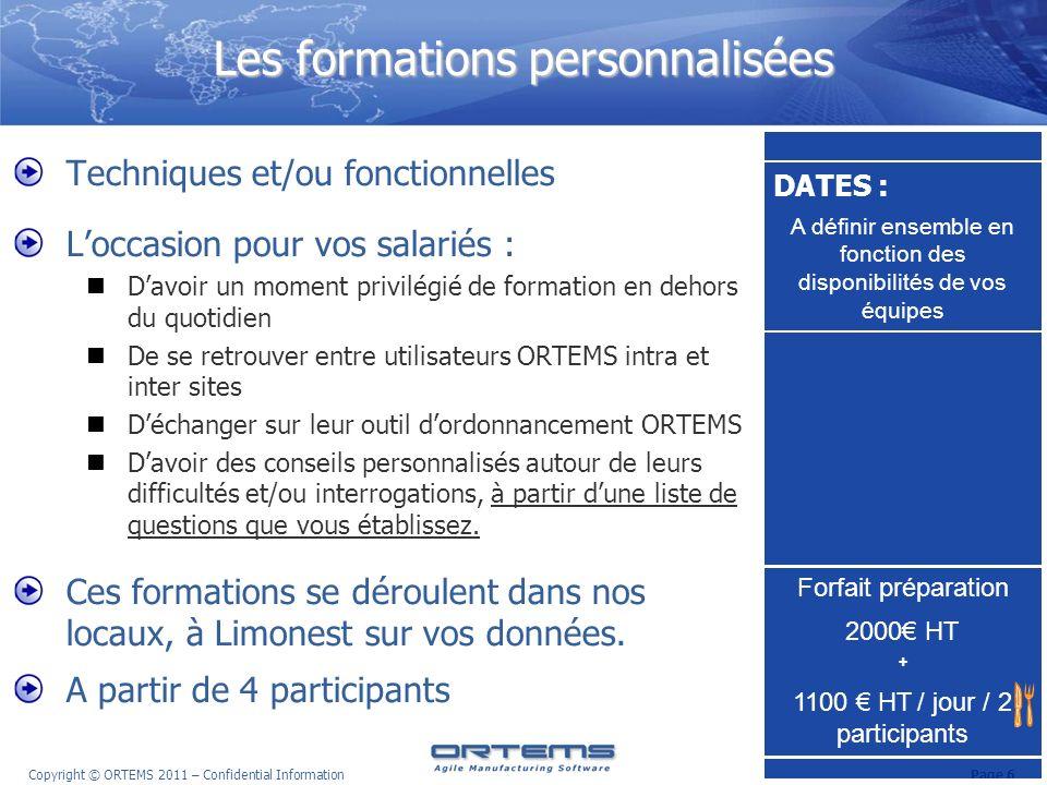 Page 7 Copyright © ORTEMS 2011 – Confidential Information Récapitulatif des sessions Octobre / Novembre / Décembre 171819202122 23 242526272829 30 3112345 6 789101112 13 141516171819 20 212223242526 27 282930123 4 5678910 11 121314151617 18 192021222324 25 7.40 SP2 PS MP SRP Développement dinterfaces et support à lexploitation Fonctionnalités avancées