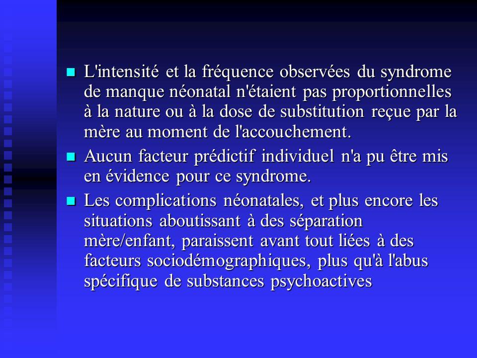 L intensité et la fréquence observées du syndrome de manque néonatal n étaient pas proportionnelles à la nature ou à la dose de substitution reçue par la mère au moment de l accouchement.