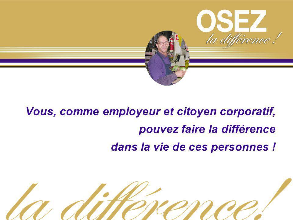 Vous, comme employeur et citoyen corporatif, pouvez faire la différence dans la vie de ces personnes !