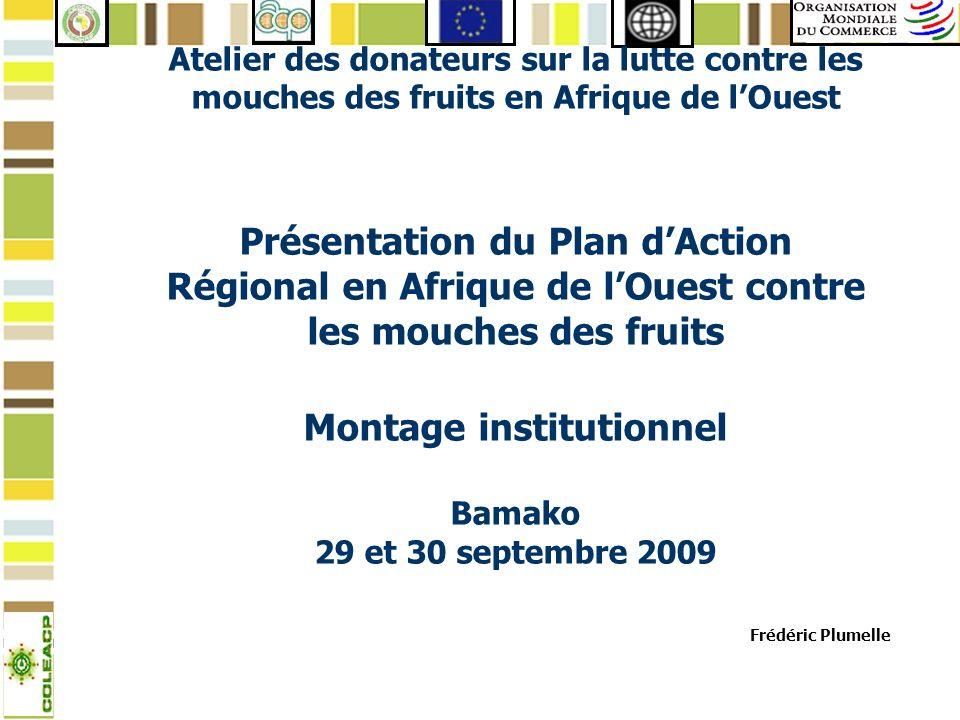 Atelier des donateurs sur la lutte contre les mouches des fruits en Afrique de l'Ouest Présentation du Plan d'Action Régional en Afrique de l'Ouest contre les mouches des fruits Montage institutionnel Bamako 29 et 30 septembre 2009