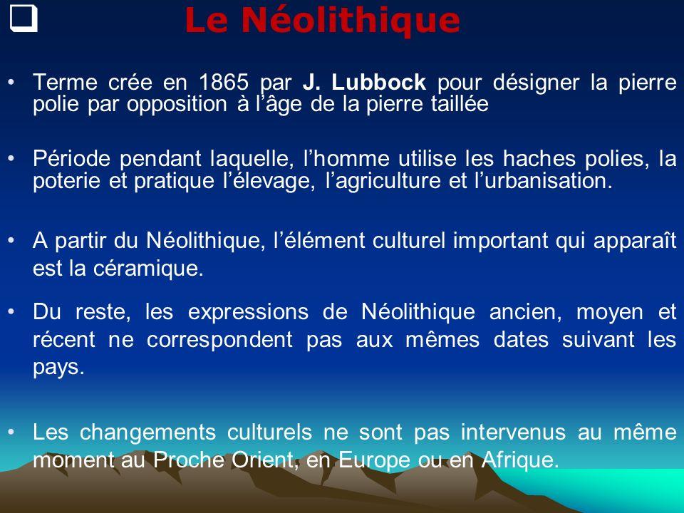 Le Néolithique Terme crée en 1865 par J. Lubbock pour désigner la pierre polie par opposition à l'âge de la pierre taillée.