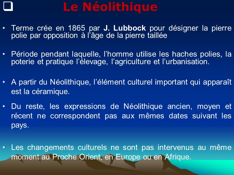 Le NéolithiqueTerme crée en 1865 par J. Lubbock pour désigner la pierre polie par opposition à l'âge de la pierre taillée.