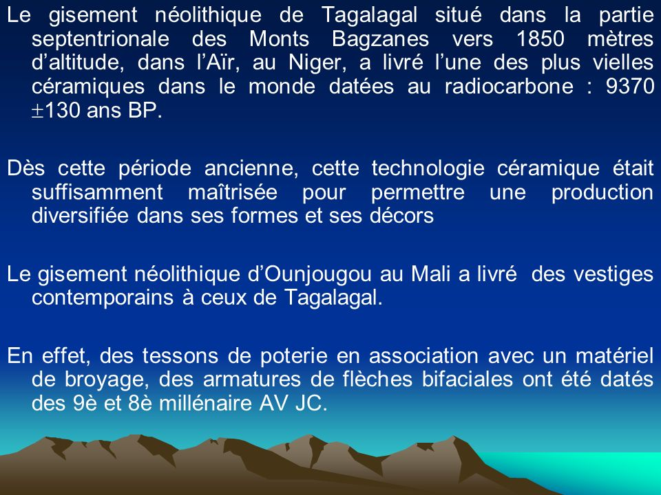 Le gisement néolithique de Tagalagal situé dans la partie septentrionale des Monts Bagzanes vers 1850 mètres d'altitude, dans l'Aïr, au Niger, a livré l'une des plus vielles céramiques dans le monde datées au radiocarbone : 9370 130 ans BP.