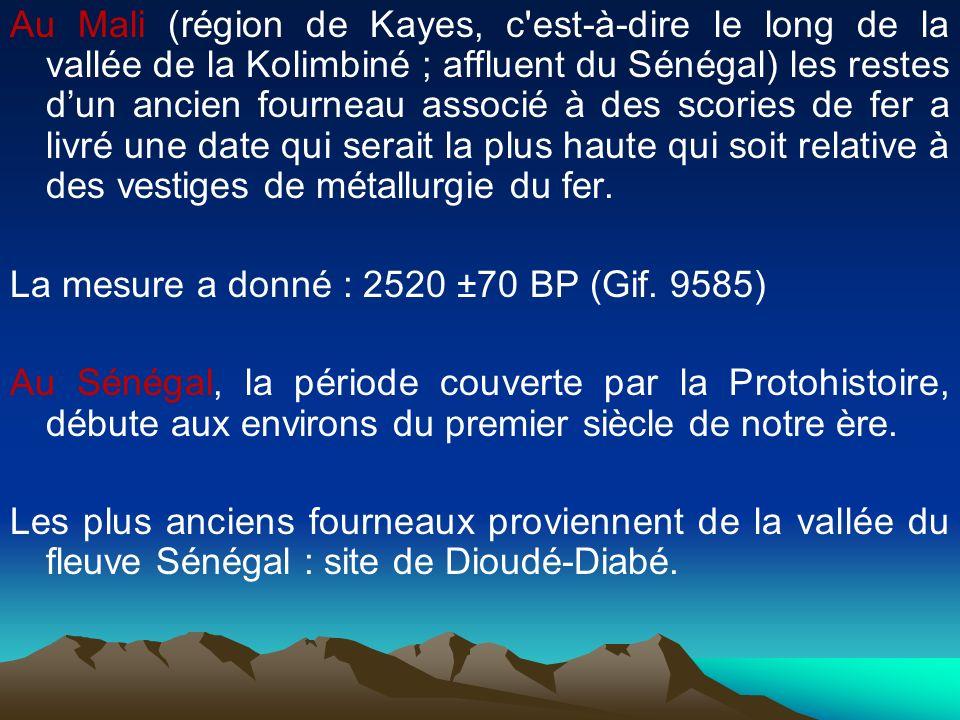 Au Mali (région de Kayes, c est-à-dire le long de la vallée de la Kolimbiné ; affluent du Sénégal) les restes d'un ancien fourneau associé à des scories de fer a livré une date qui serait la plus haute qui soit relative à des vestiges de métallurgie du fer.