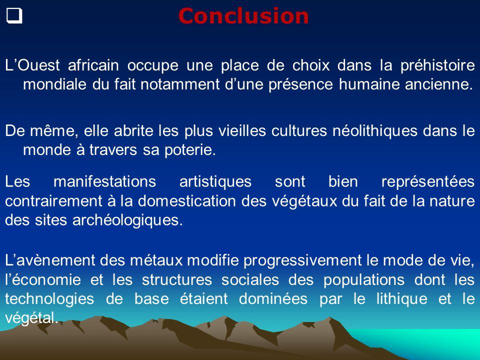 Conclusion L'Ouest africain occupe une place de choix dans la préhistoire mondiale du fait notamment d'une présence humaine ancienne.