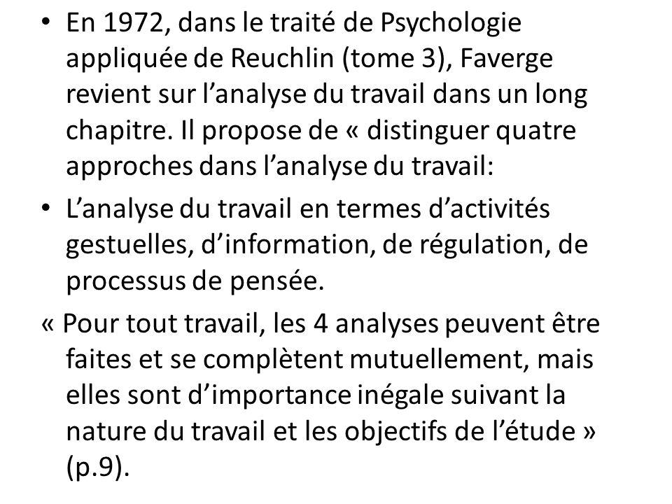 En 1972, dans le traité de Psychologie appliquée de Reuchlin (tome 3), Faverge revient sur l'analyse du travail dans un long chapitre. Il propose de « distinguer quatre approches dans l'analyse du travail: